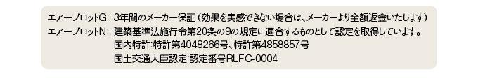 エアープロットG: 3年間のメーカー保証(効果を実感できない場合は、メーカーより全額返金いたします)エアープロットN: 建築基準法施行令第20条の9の規定に適合するものとして認定を取得しています。国内特許:特許第4048266号、特許第4858857号/国土交通大臣認定:認定番号RLFC-0004